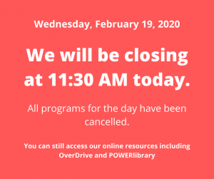 Today, Wednesday, February 19, 2020 the library will be closing at 11:30 AM. All programs for the day have been cancelled. You can still access our online resources including OverDrive and POWERlibrary.